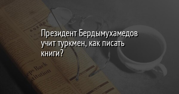 Президент Бердымухамедов учит туркмен, как писать книги?