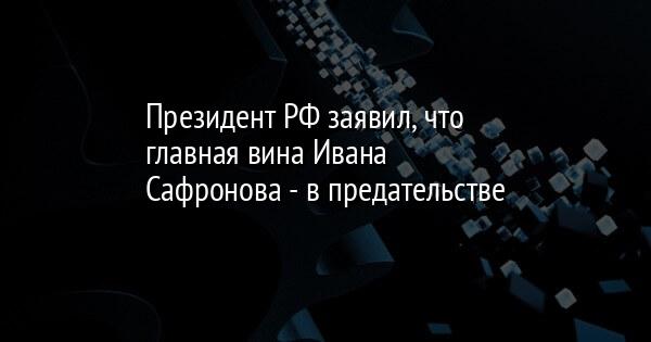 Президент РФ заявил, что главная вина Ивана Сафронова - в предательстве