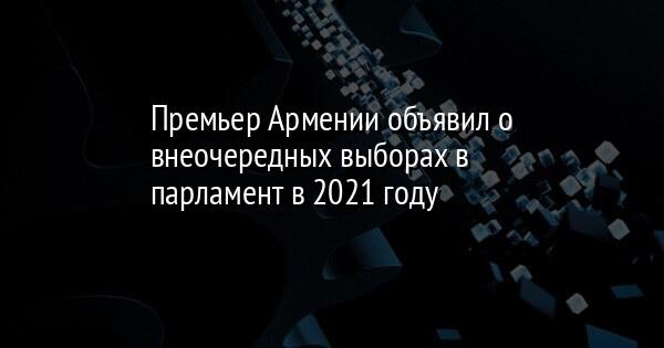 Премьер Армении объявил о внеочередных выборах в парламент в 2021 году