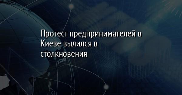 Протест предпринимателей в Киеве вылился в столкновения