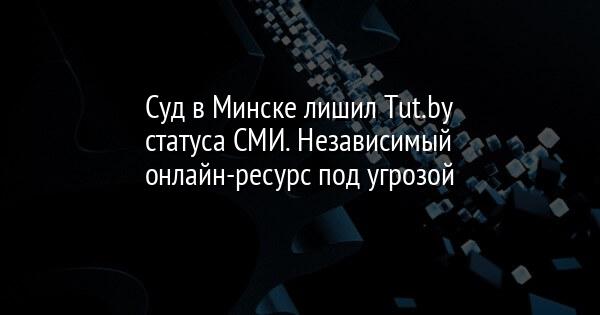 Суд в Минске лишил Tut.by статуса СМИ. Независимый онлайн-ресурс под угрозой