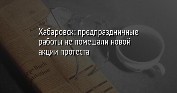 Хабаровск: предпраздничные работы не помешали новой акции протеста