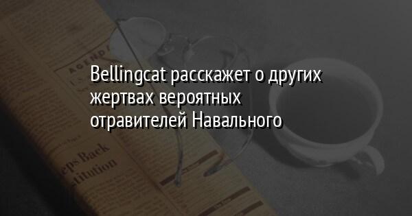 Bellingcat расскажет о других жертвах вероятных отравителей Навального