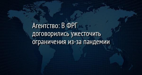 Агентство: В ФРГ договорились ужесточить ограничения из-за пандемии