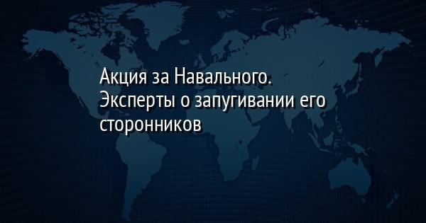 Акция за Навального. Эксперты о запугивании его сторонников