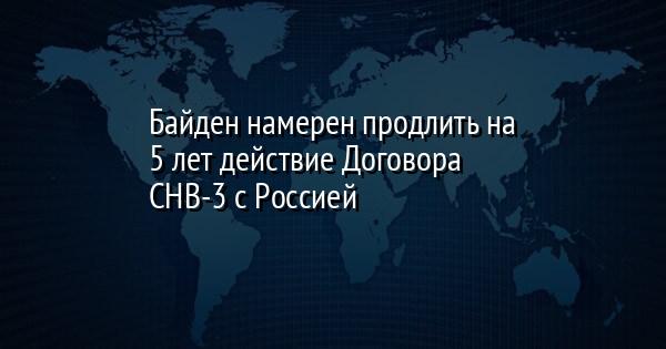Байден намерен продлить на 5 лет действие Договора СНВ-3 с Россией