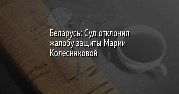 Беларусь: Суд отклонил жалобу защиты Марии Колесниковой
