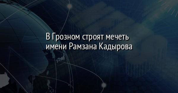 В Грозном строят мечеть имени Рамзана Кадырова