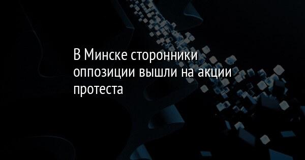 В Минске сторонники оппозиции вышли на акции протеста