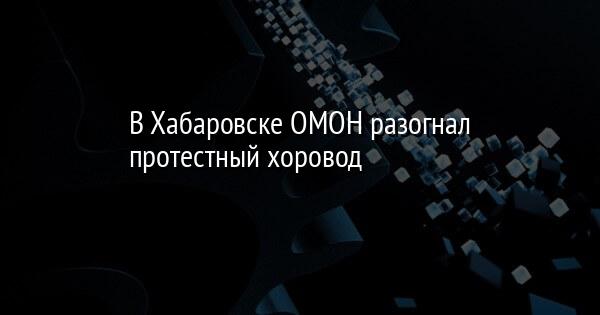В Хабаровске ОМОН разогнал протестный хоровод