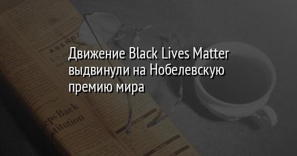 Движение Black Lives Matter выдвинули на Нобелевскую премию мира