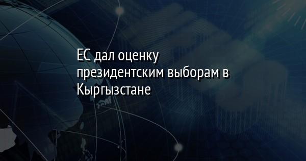 ЕС дал оценку президентским выборам в Кыргызстане