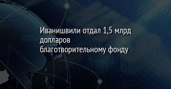 Иванишвили отдал 1,5 млрд долларов благотворительному фонду