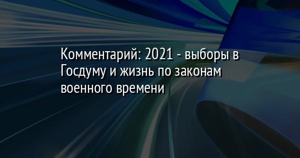 Комментарий: 2021 - выборы в Госдуму и жизнь по законам военного времени