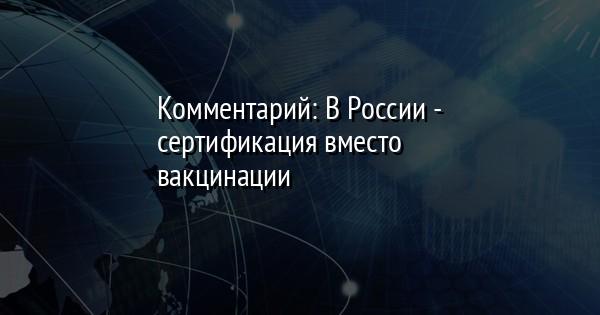 Комментарий: В России - сертификация вместо вакцинации