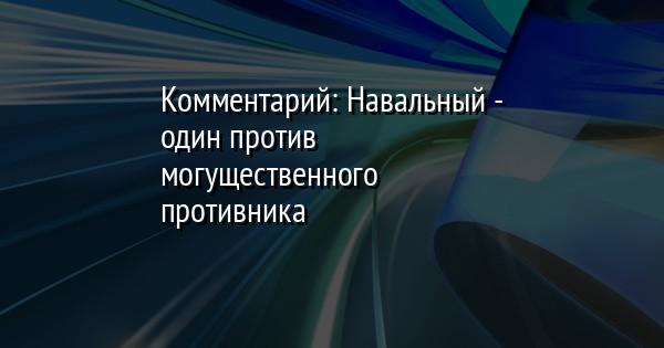 Комментарий: Навальный - один против могущественного противника