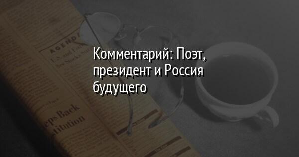 Комментарий: Поэт, президент и Россия будущего