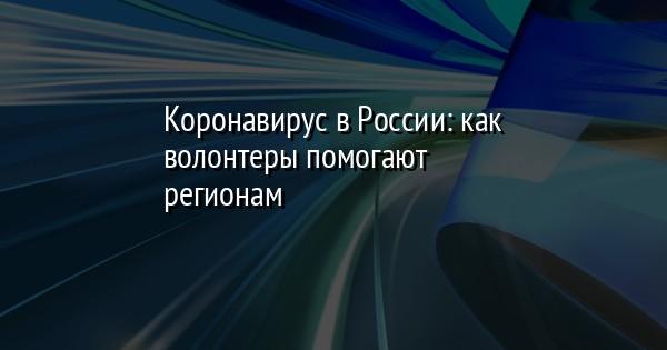 Коронавирус в России: как волонтеры помогают регионам