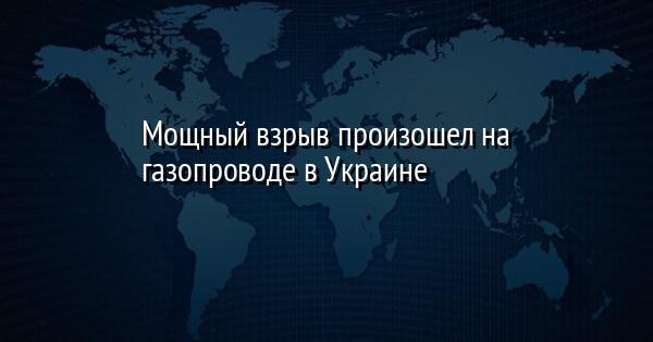 Мощный взрыв произошел на газопроводе в Украине