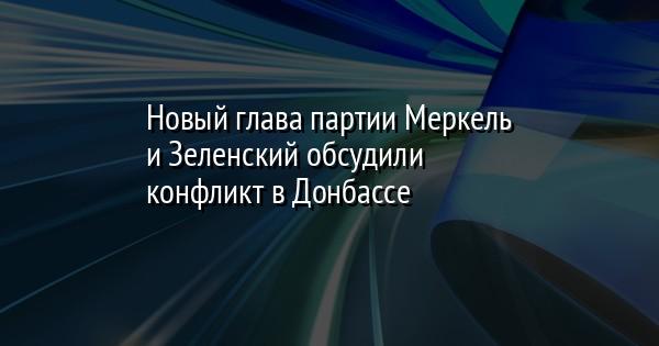 Новый глава партии Меркель и Зеленский обсудили конфликт в Донбассе