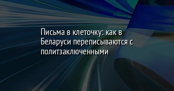 Письма в клеточку: как в Беларуси переписываются с политзаключенными