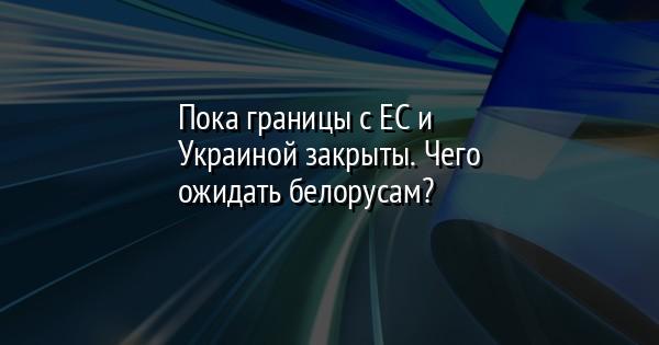 Пока границы с ЕС и Украиной закрыты. Чего ожидать белорусам?