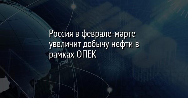 Россия в феврале-марте увеличит добычу нефти в рамках ОПЕК+