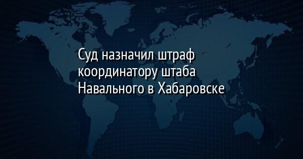 Суд назначил штраф координатору штаба Навального в Хабаровске