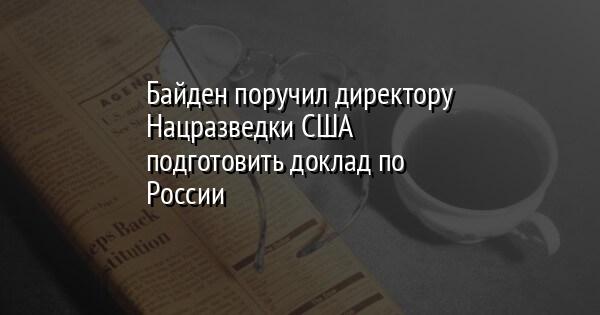 Байден поручил директору Нацразведки США подготовить доклад по России