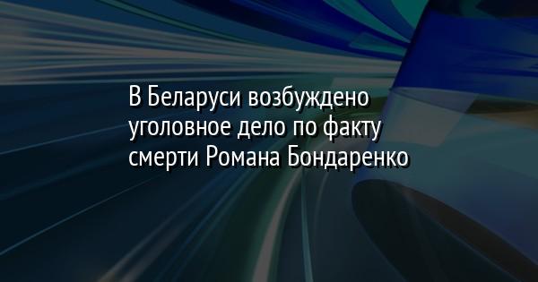 В Беларуси возбуждено уголовное дело по факту смерти Романа Бондаренко