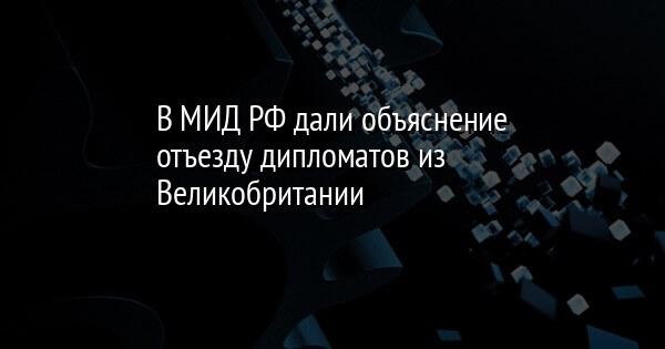 В МИД РФ дали объяснение отъезду дипломатов из Великобритании