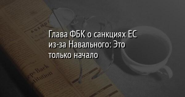 Глава ФБК о санкциях ЕС из-за Навального: Это только начало