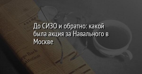 До СИЗО и обратно: какой была акция за Навального в Москве