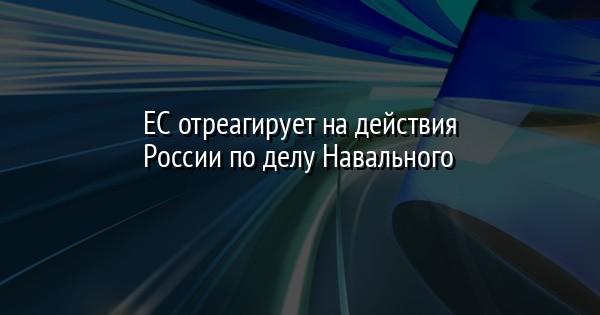 ЕС отреагирует на действия России по делу Навального