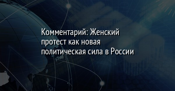 Комментарий: Женский протест как новая политическая сила в России