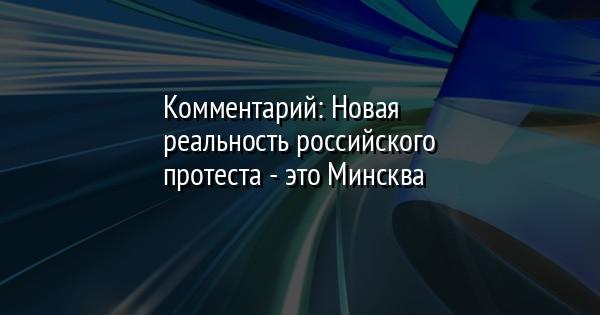 Комментарий: Новая реальность российского протеста - это Минсква