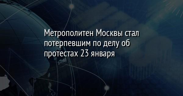 Метрополитен Москвы стал потерпевшим по делу об протестах 23 января