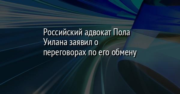 Российский адвокат Пола Уилана заявил о переговорах по его обмену