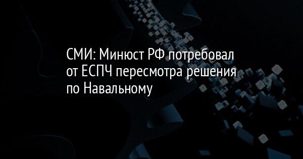 СМИ: Минюст РФ потребовал от ЕСПЧ пересмотра решения по Навальному