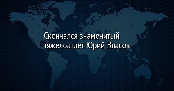 Скончался знаменитый тяжелоатлет Юрий Власов