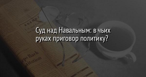Суд над Навальным: в чьих руках приговор политику?