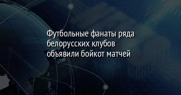 Футбольные фанаты ряда белорусских клубов объявили бойкот матчей