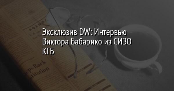 Эксклюзив DW: Интервью Виктора Бабарико из СИЗО КГБ