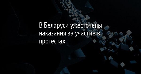 В Беларуси ужесточены наказания за участие в протестах