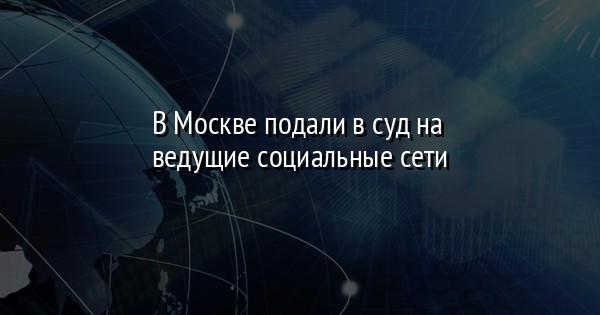 В Москве подали в суд на ведущие социальные сети