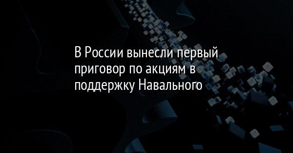 В России вынесли первый приговор по акциям в поддержку Навального