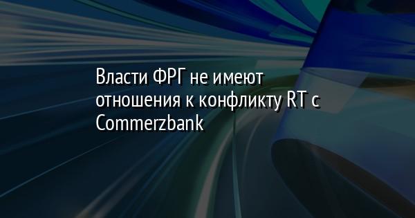 Власти ФРГ не имеют отношения к конфликту RT с Commerzbank