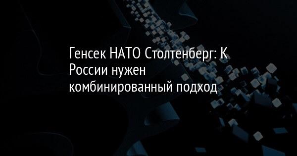 Генсек НАТО Столтенберг: К России нужен комбинированный подход