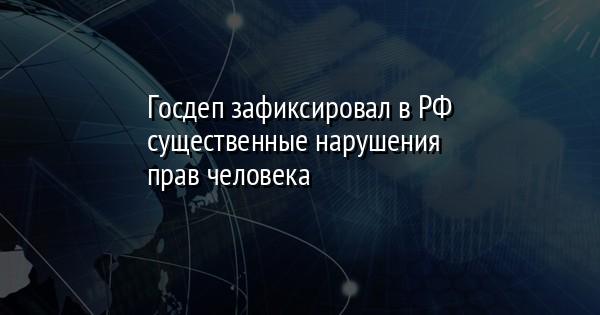 Госдеп зафиксировал в РФ существенные нарушения прав человека