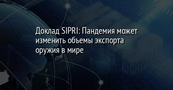 Доклад SIPRI: Пандемия может изменить объемы экспорта оружия в мире